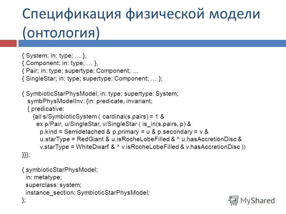 Спецификация физической модели ( онтология ) { System; in: type; … }, { Component; in: type; … }, { Pair; in: type; supertype: Component; … { SingleStar; in: type; supertype: Component; … }; { SymbioticStarPhysModel; in: type; supertype: System; symb