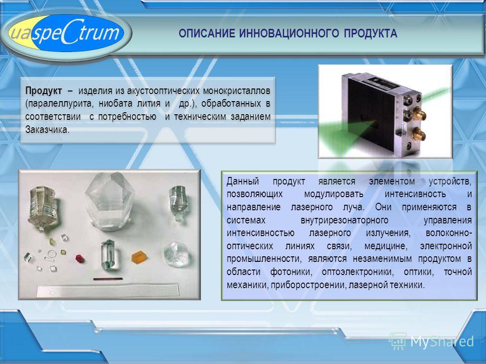 Данный продукт является элементом устройств, позволяющих модулировать интенсивность и направление лазерного луча. Они применяются в системах внутрирезонаторного управления интенсивностью лазерного излучения, волоконно- оптических линиях связи, медици