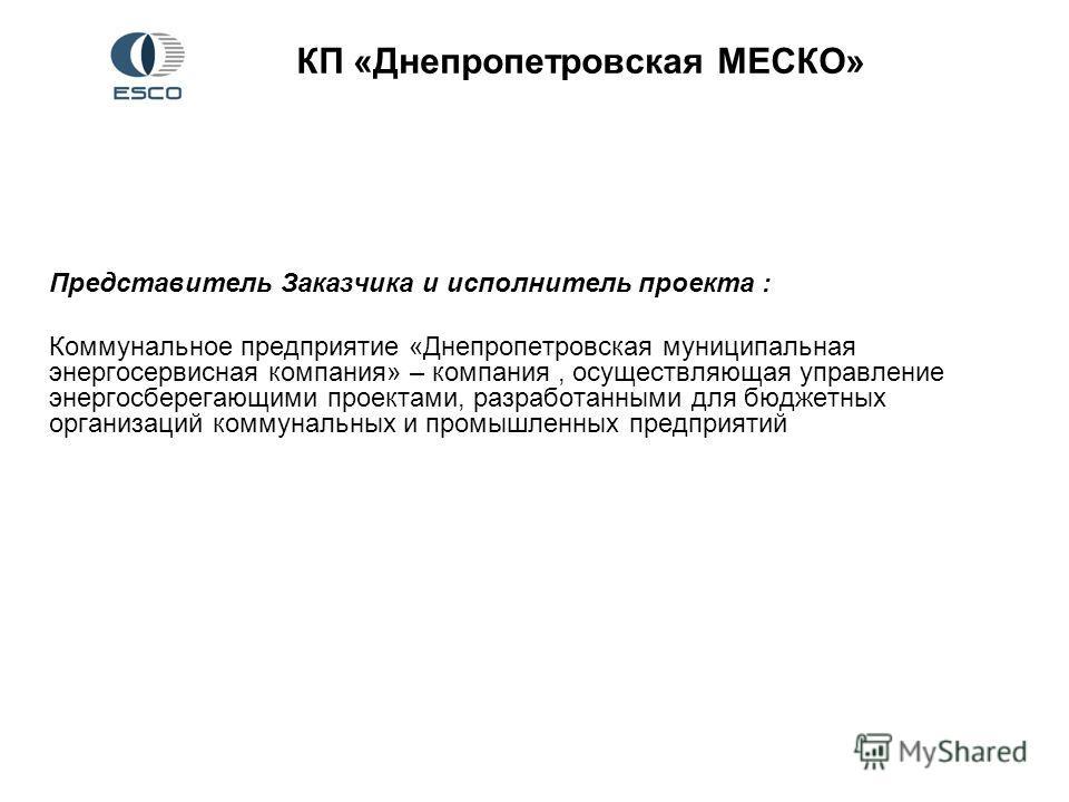 КП «Днепропетровская МЕСКО» Представитель Заказчика и исполнитель проекта : Коммунальное предприятие «Днепропетровская муниципальная энергосервисная компания» – компания, осуществляющая управление энергосберегающими проектами, разработанными для бюдж