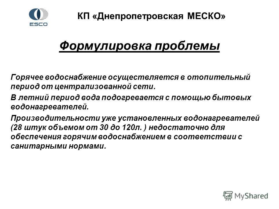 КП «Днепропетровская МЕСКО» Формулировка проблемы Горячее водоснабжение осуществляется в отопительный период от централизованной сети. В летний период вода подогревается с помощью бытовых водонагревателей. Производительности уже установленных водонаг