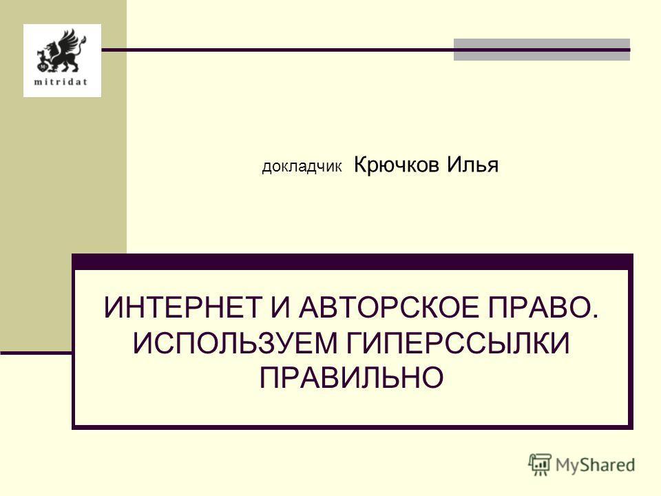 докладчик Крючков Илья ИНТЕРНЕТ И АВТОРСКОЕ ПРАВО. ИСПОЛЬЗУЕМ ГИПЕРССЫЛКИ ПРАВИЛЬНО