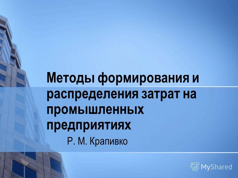 Методы формирования и распределения затрат на промышленных предприятиях Р. М. Крапивко