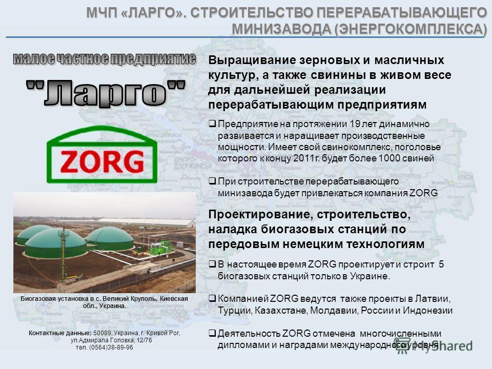 МЧП «ЛАРГО». СТРОИТЕЛЬСТВО ПЕРЕРАБАТЫВАЮЩЕГО МИНИЗАВОДА (ЭНЕРГОКОМПЛЕКСА) Выращивание зерновых и масличных культур, а также свинины в живом весе для дальнейшей реализации перерабатывающим предприятиям В настоящее время ZORG проектирует и строит 5 био