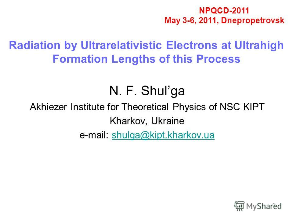 1 Radiation by Ultrarelativistic Electrons at Ultrahigh Formation Lengths of this Process N. F. Shulga Akhiezer Institute for Theoretical Physics of NSC KIPT Kharkov, Ukraine e-mail: shulga@kipt.kharkov.uashulga@kipt.kharkov.ua NPQCD-2011 May 3-6, 20