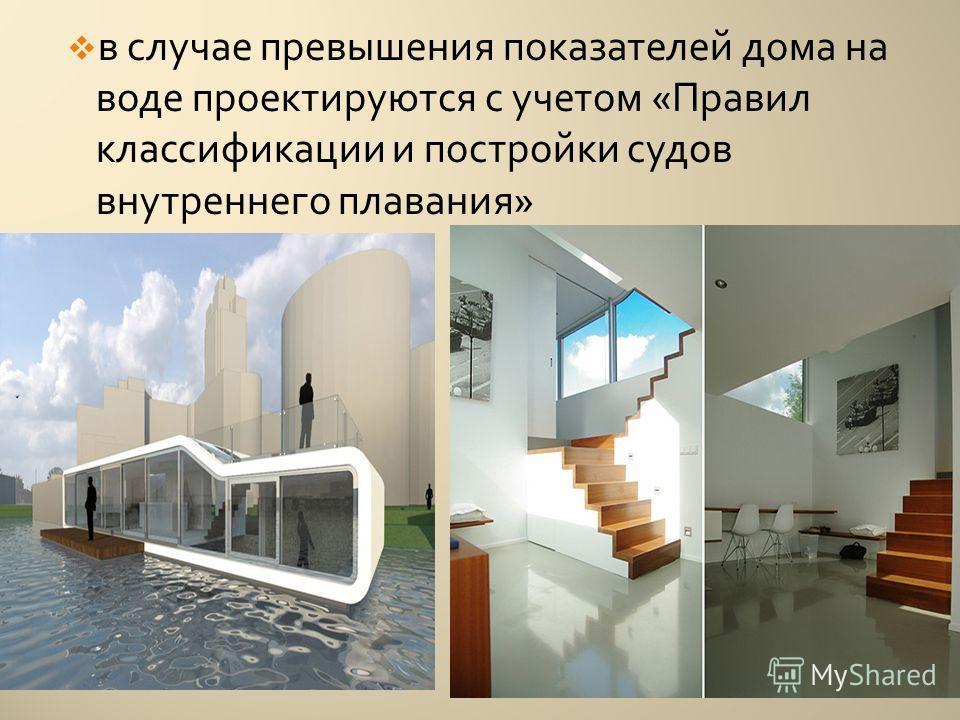 в случае превышения показателей дома на воде проектируются с учетом « Правил классификации и постройки судов внутреннего плавания »