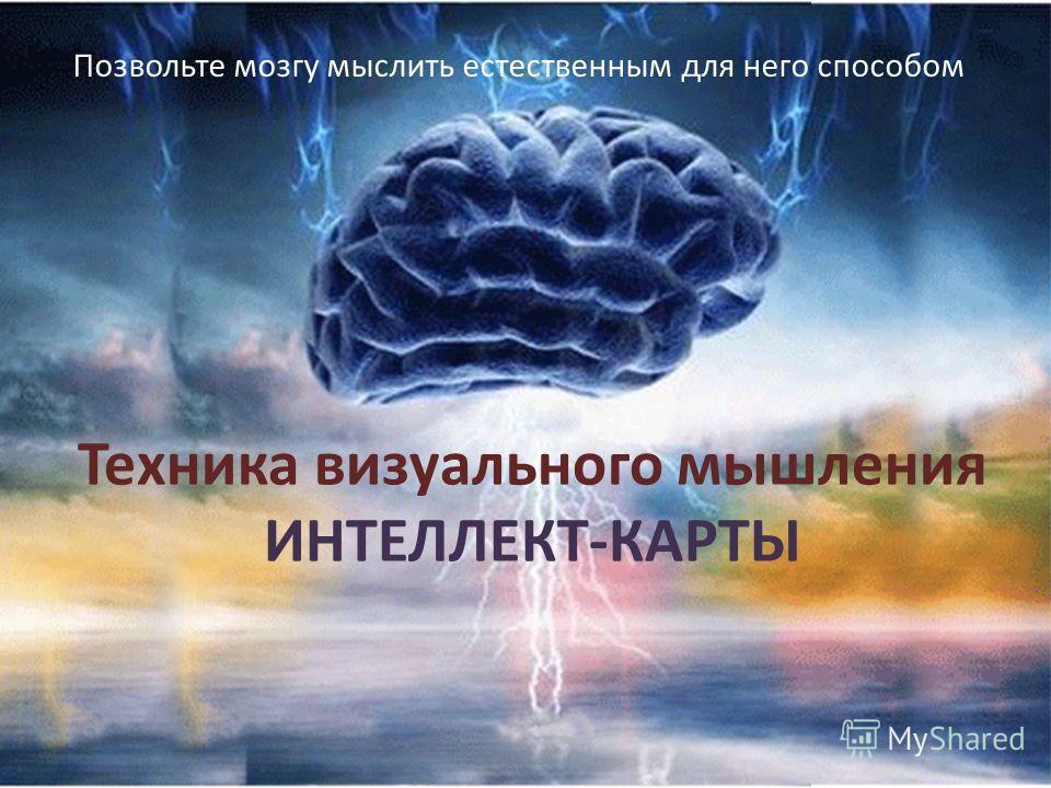 Техника визуального мышления ИНТЕЛЛЕКТ-КАРТЫ Позвольте мозгу мыслить естественным для него способом