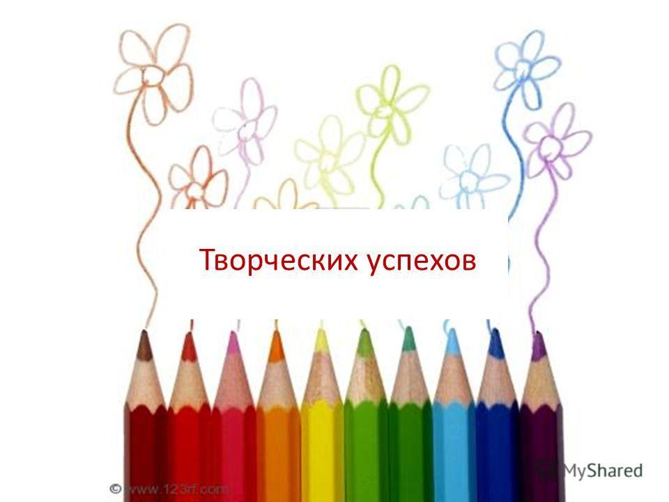 Творческих успехов