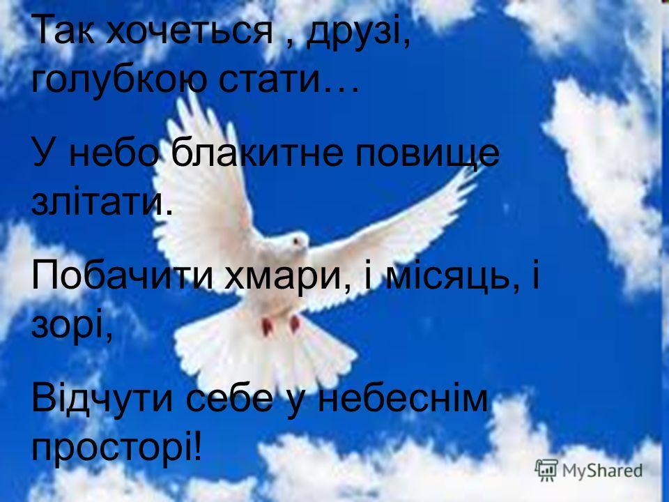 Так хочеться, друзі, голубкою стати… У небо блакитне повище злітати. Побачити хмари, і місяць, і зорі, Відчути себе у небеснім просторі!