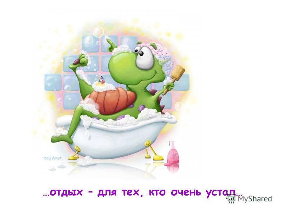 …отдых – для тех, кто очень устал…