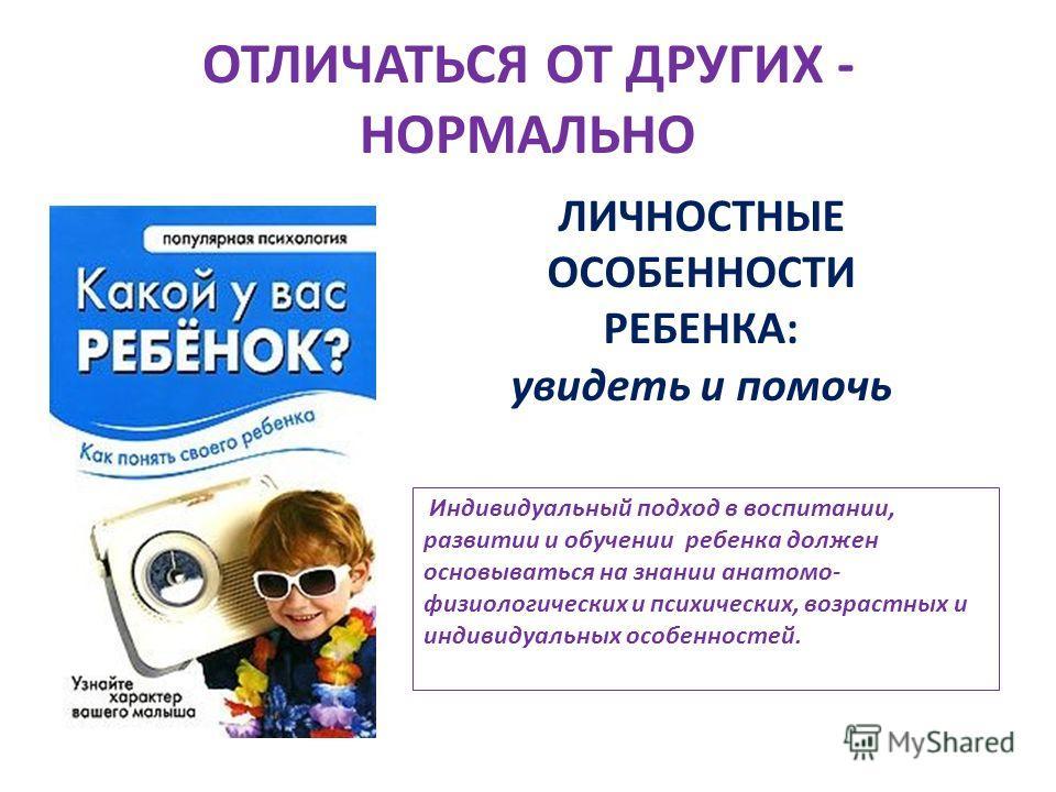 ОТЛИЧАТЬСЯ ОТ ДРУГИХ - НОРМАЛЬНО ЛИЧНОСТНЫЕ ОСОБЕННОСТИ РЕБЕНКА: увидеть и помочь Индивидуальный подход в воспитании, развитии и обучении ребенка должен основываться на знании анатомо- физиологических и психических, возрастных и индивидуальных особен