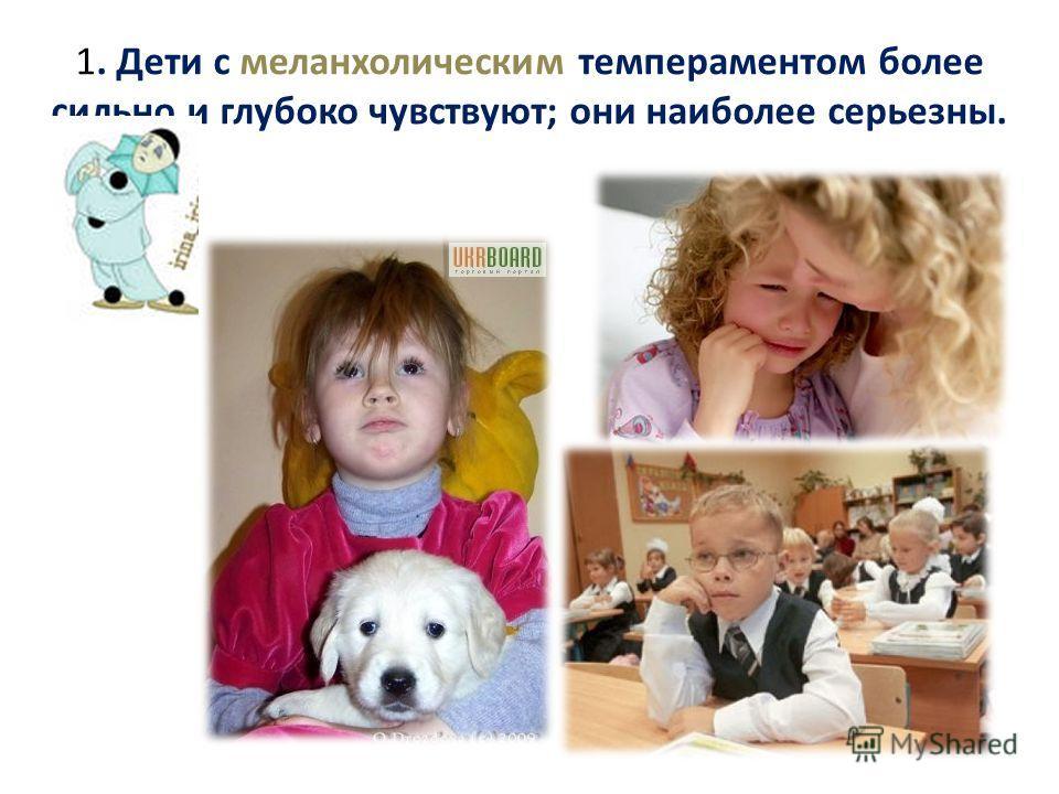 1. Дети с меланхолическим темпераментом более сильно и глубоко чувствуют; они наиболее серьезны.