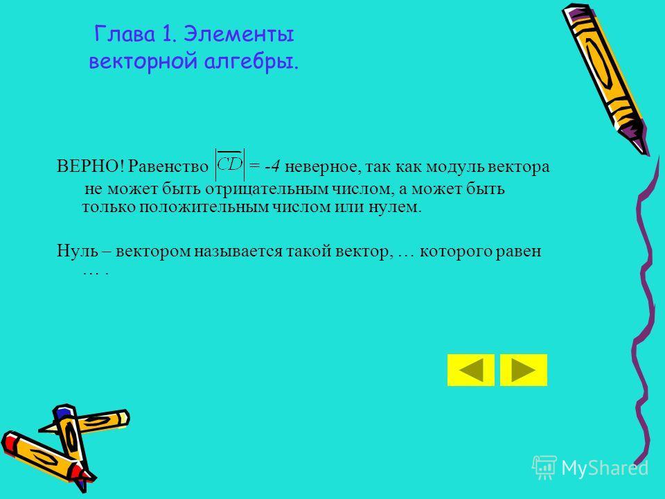 Глава 1. Элементы векторной алгебры. ВЕРНО! Равенство = -4 неверное, так как модуль вектора не может быть отрицательным числом, а может быть только положительным числом или нулем. Нуль – вектором называется такой вектор, … которого равен ….