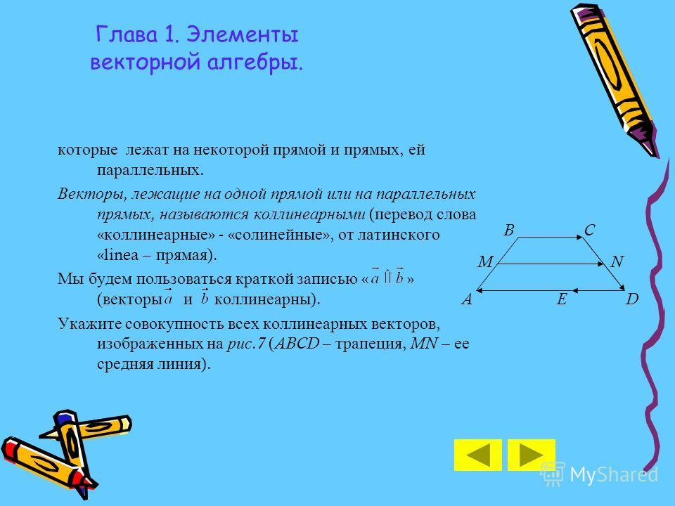 Глава 1. Элементы векторной алгебры. которые лежат на некоторой прямой и прямых, ей параллельных. Векторы, лежащие на одной прямой или на параллельных прямых, называются коллинеарными ( перевод слова « коллинеарные » - « солинейные », от латинского «