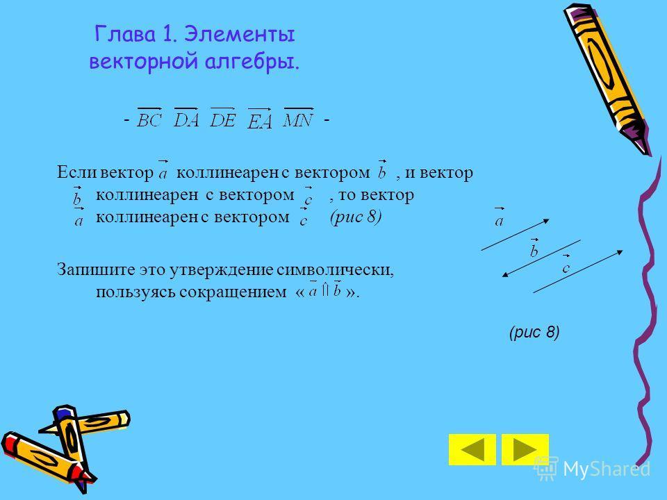 Глава 1. Элементы векторной алгебры. - Если вектор коллинеарен с вектором, и вектор коллинеарен с вектором, то вектор коллинеарен с вектором (рис 8) Запишите это утверждение символически, пользуясь сокращением « ». (рис 8)