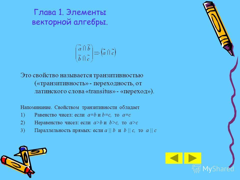Глава 1. Элементы векторной алгебры. Это свойство называется транзитивностью («транзитивность» - переходность, от латинского слова «transitus» - «переход»). Напоминание. Свойством транзитивности обладает 1)Равенство чисел: если a=b и b=c, то a=c 2)Не