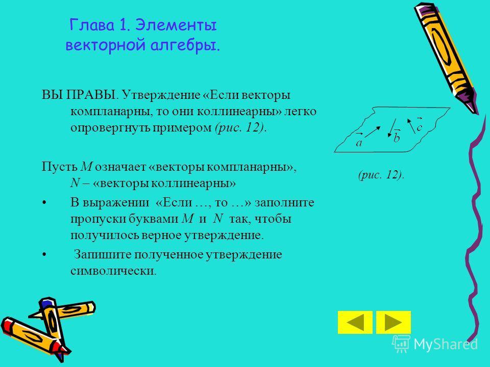 Глава 1. Элементы векторной алгебры. ВЫ ПРАВЫ. Утверждение «Если векторы компланарны, то они коллинеарны» легко опровергнуть примером (рис. 12). Пусть М означает «векторы компланарны», N – «векторы коллинеарны» В выражении «Если …, то …» заполните пр
