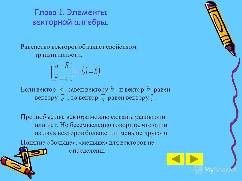 Глава 1. Элементы векторной алгебры. Равенство векторов обладает свойством транзитивности: Если вектор равен вектору и вектор равен вектору, то вектор равен вектору. Про любые два вектора можно сказать, равны они или нет. Но бессмысленно говорить, чт