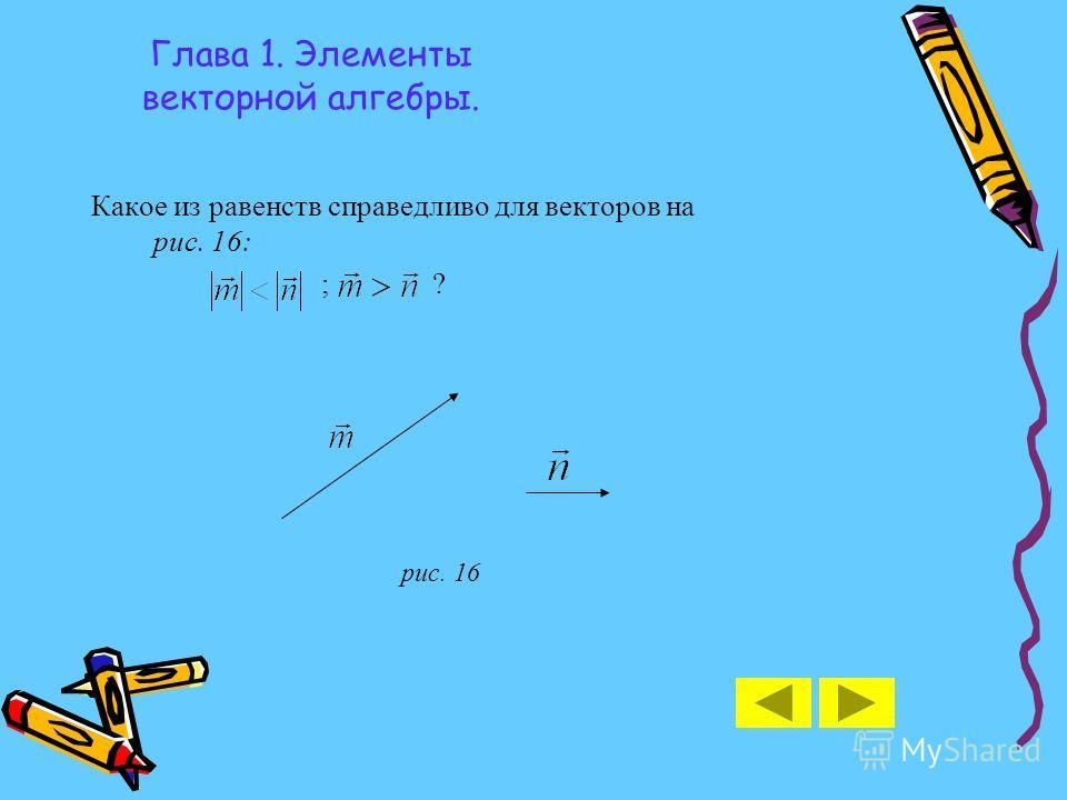 Глава 1. Элементы векторной алгебры. Какое из равенств справедливо для векторов на рис. 16: ; ? рис. 16