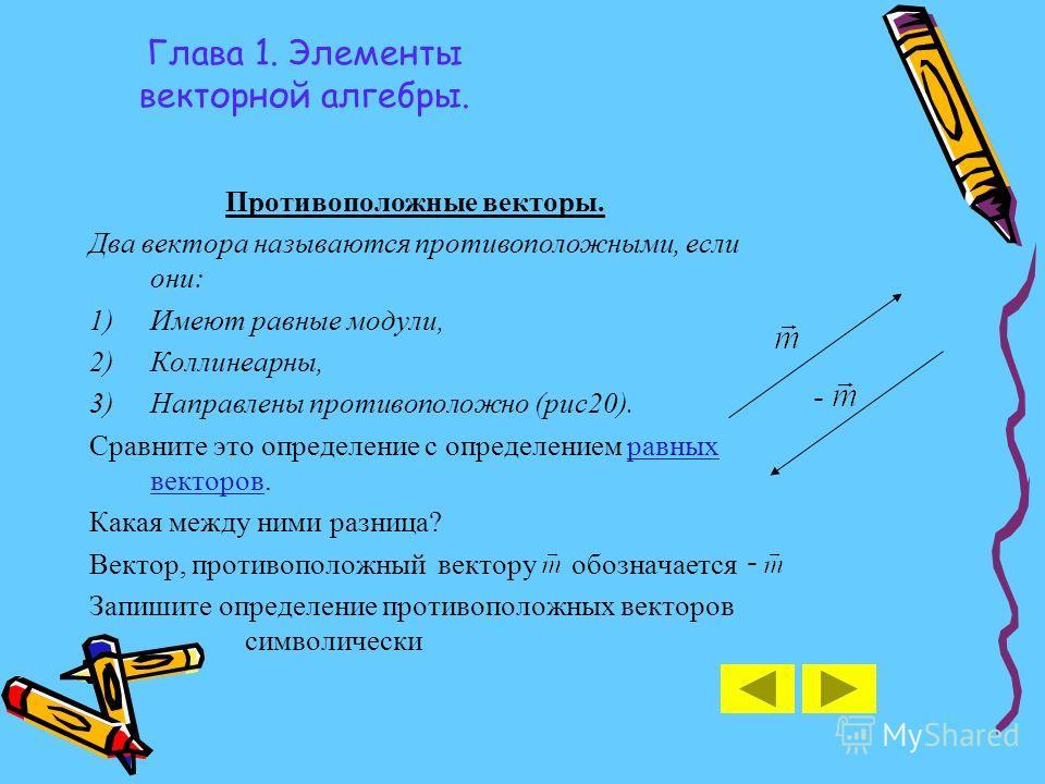 Глава 1. Элементы векторной алгебры. Противоположные векторы. Два вектора называются противоположными, если они: 1)Имеют равные модули, 2)Коллинеарны, 3)Направлены противоположно (рис20). Сравните это определение с определением равных векторов.равных