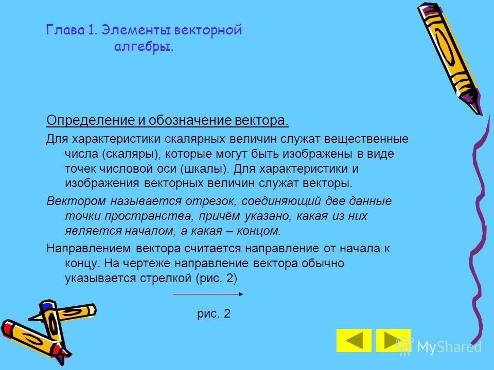 Определение и обозначение вектора. Для характеристики скалярных величин служат вещественные числа (скаляры), которые могут быть изображены в виде точек числовой оси (шкалы). Для характеристики и изображения векторных величин служат векторы. Вектором