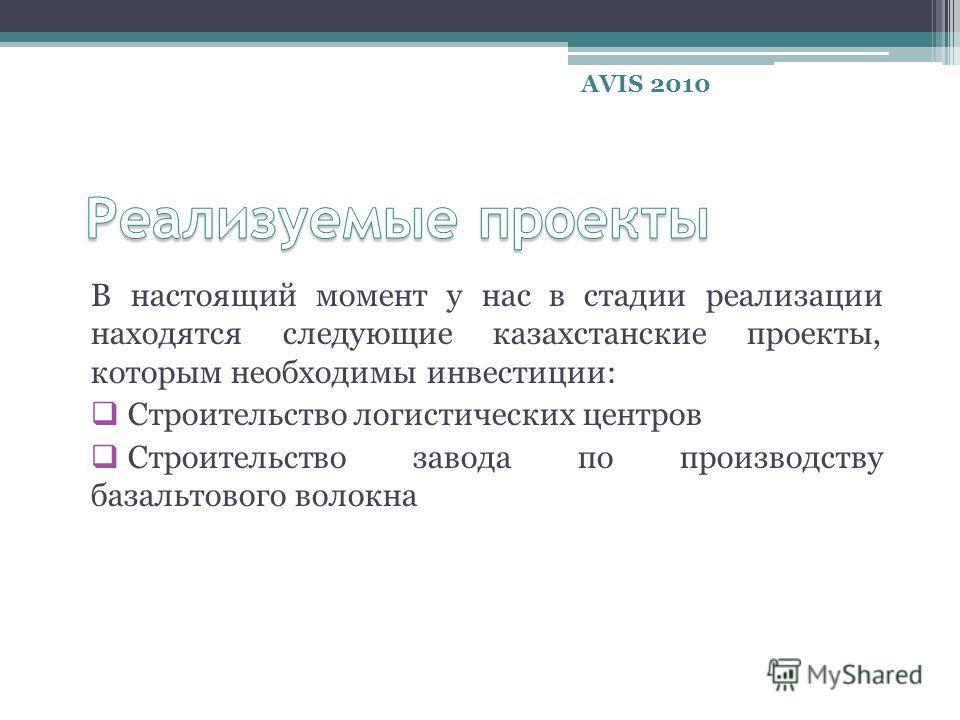 В настоящий момент у нас в стадии реализации находятся следующие казахстанские проекты, которым необходимы инвестиции: Строительство логистических центров Строительство завода по производству базальтового волокна AVIS 2010