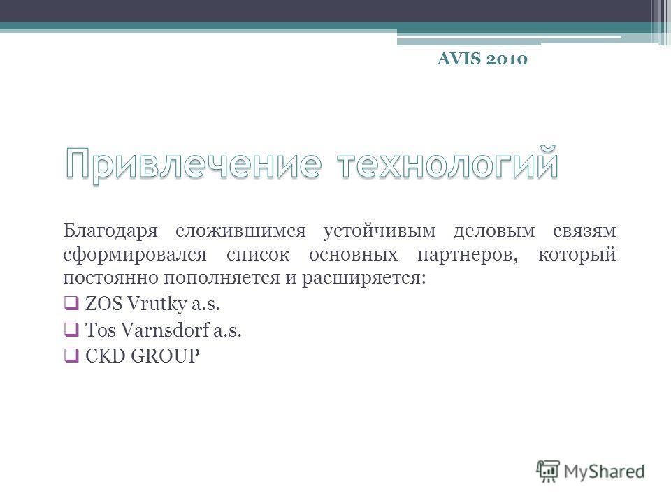 Благодаря сложившимся устойчивым деловым связям сформировался список основных партнеров, который постоянно пополняется и расширяется: ZOS Vrutky a.s. Tos Varnsdorf a.s. CKD GROUP AVIS 2010