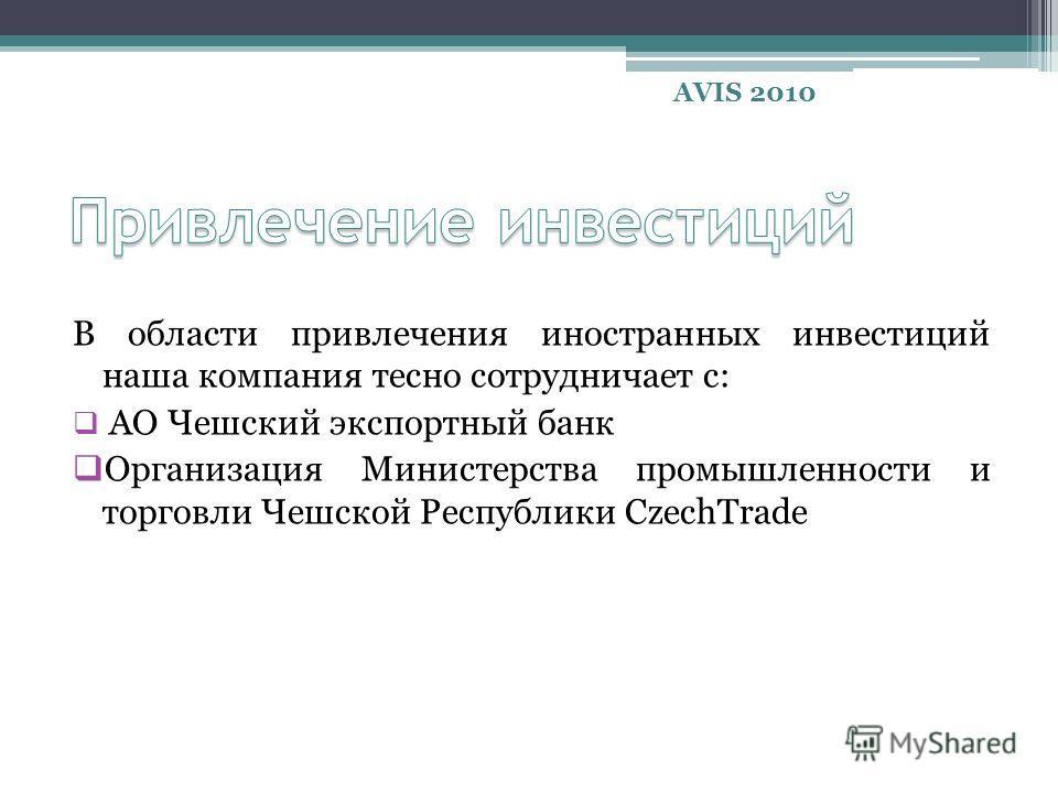 В области привлечения иностранных инвестиций наша компания тесно сотрудничает с: АО Чешский экспортный банк Организация Министерства промышленности и торговли Чешской Республики CzechTrade AVIS 2010