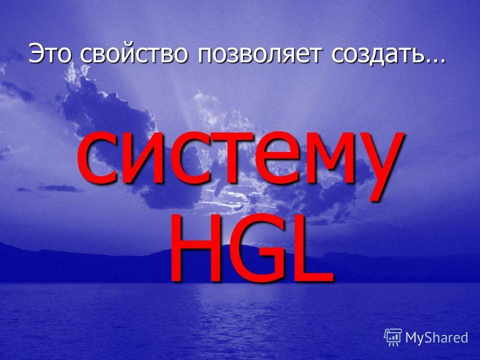 Это свойство позволяет создать… систему HGL