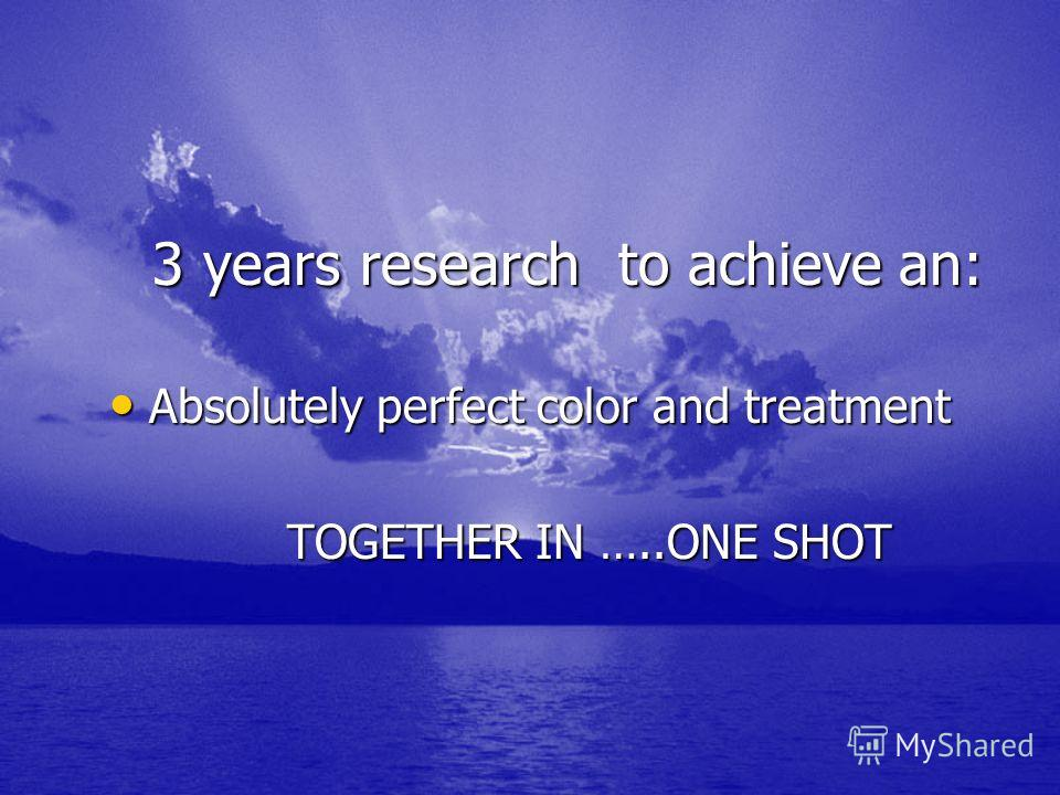 3 years research to achieve an: 3 years research to achieve an: Absolutely perfect color and treatment Absolutely perfect color and treatment TOGETHER IN …..ONE SHOT TOGETHER IN …..ONE SHOT
