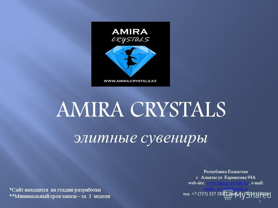 AMIRA CRYSTALS элитные сувениры 1 Республика Казахстан г. Алматы ул. Кармысова 94А web-site: www.amira-crystals.kz, e-mail: amira_crystals@mail.ru тел. +7 (727) 327 28 81, моб. +77019158026www.amira-crystals.kz amira_crystals@mail.ru *Сайт находится