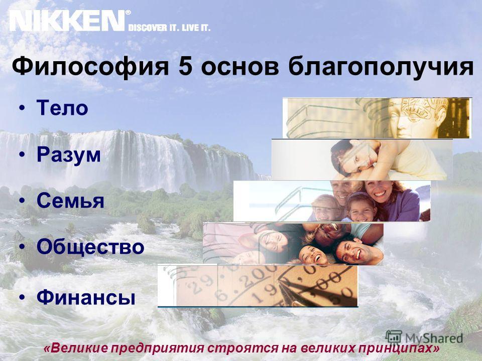 Философия 5 основ благополучия Тело Разум Семья Общество Финансы «Великие предприятия строятся на великих принципах»