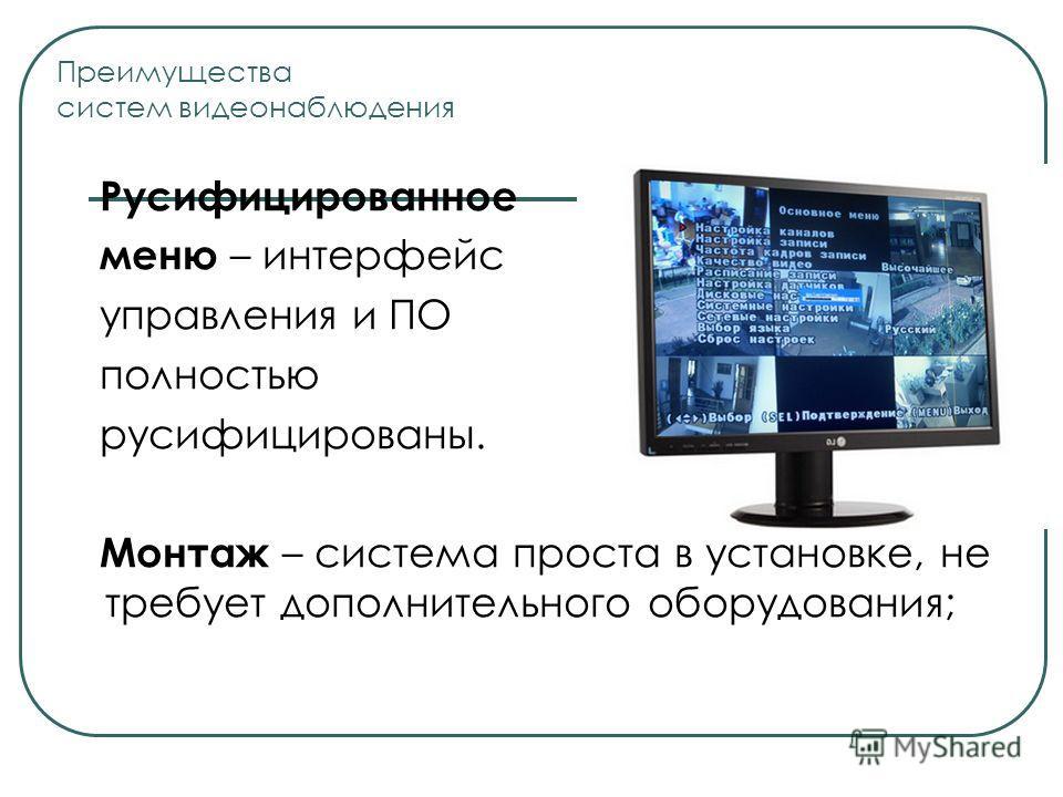 Русифицированное меню – интерфейс управления и ПО полностью русифицированы. Монтаж – система проста в установке, не требует дополнительного оборудования; Преимущества систем видеонаблюдения