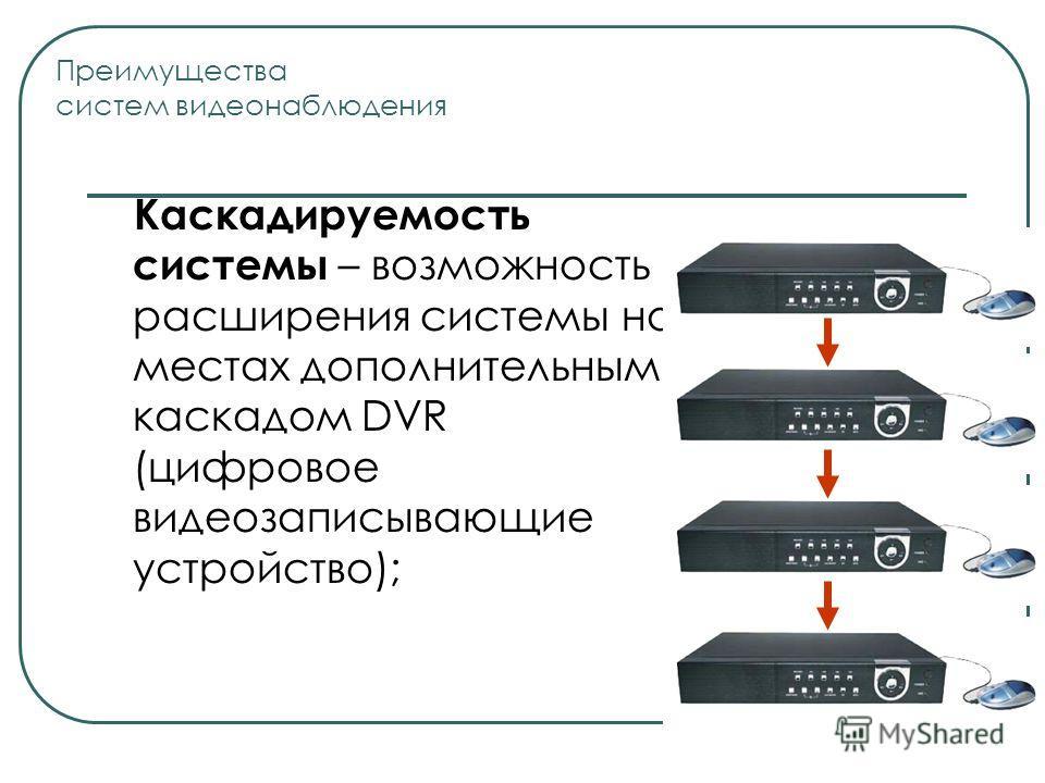 Каскадируемость системы – возможность расширения системы на местах дополнительным каскадом DVR (цифровое видеозаписывающие устройство); Преимущества систем видеонаблюдения