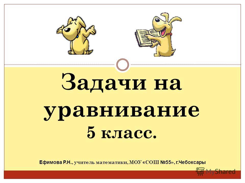Задачи на уравнивание 5 класс. Ефимова Р.Н., учитель математики, МОУ « СОШ 55 », г.Чебоксары