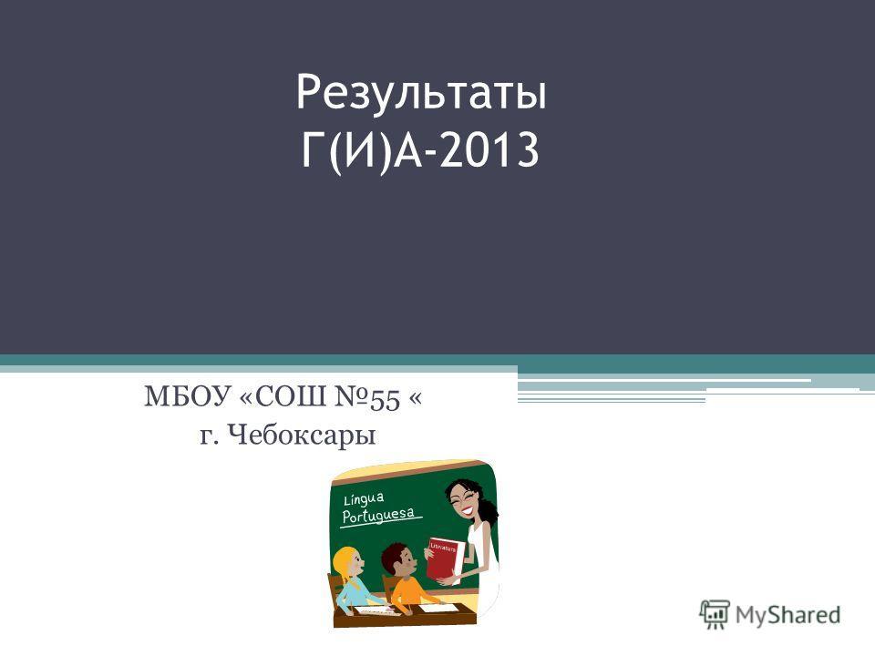 Результаты Г(И)А-2013 МБОУ «СОШ 55 « г. Чебоксары