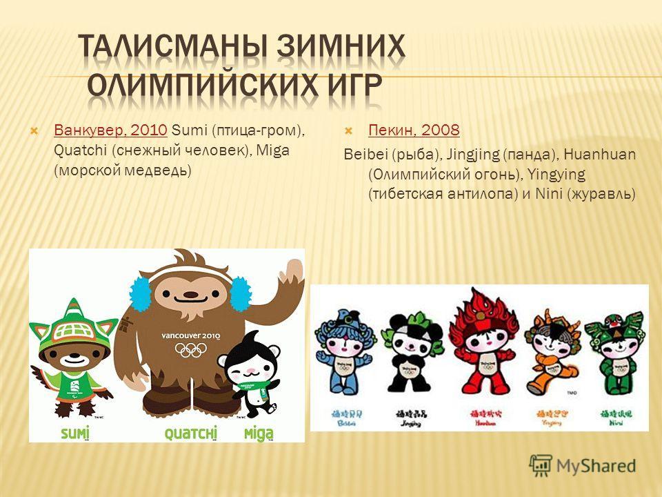 Ванкувер, 2010 Sumi (птица-гром), Quatchi (снежный человек), Miga (морской медведь) Ванкувер, 2010 Пекин, 2008 Beibei (рыба), Jingjing (панда), Huanhuan (Олимпийский огонь), Yingying (тибетская антилопа) и Nini (журавль)