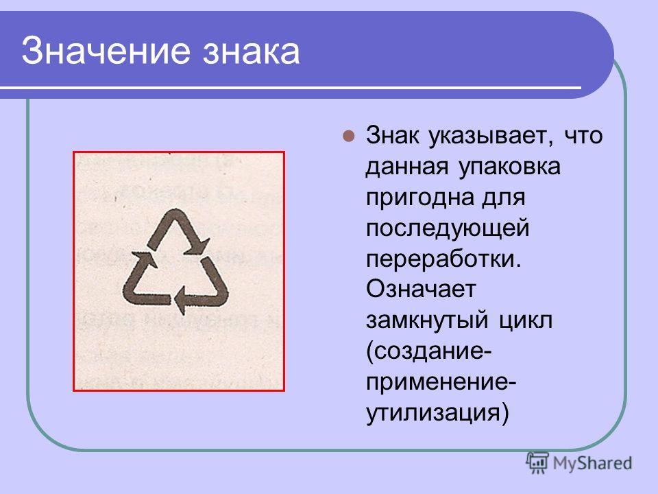 Значение знака Знак указывает, что данная упаковка пригодна для последующей переработки. Означает замкнутый цикл (создание- применение- утилизация)