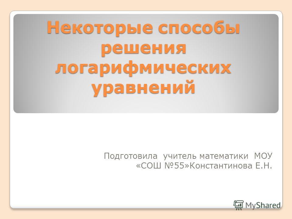 Некоторые способы решения логарифмических уравнений Подготовила учитель математики МОУ «СОШ 55»Константинова Е.Н.