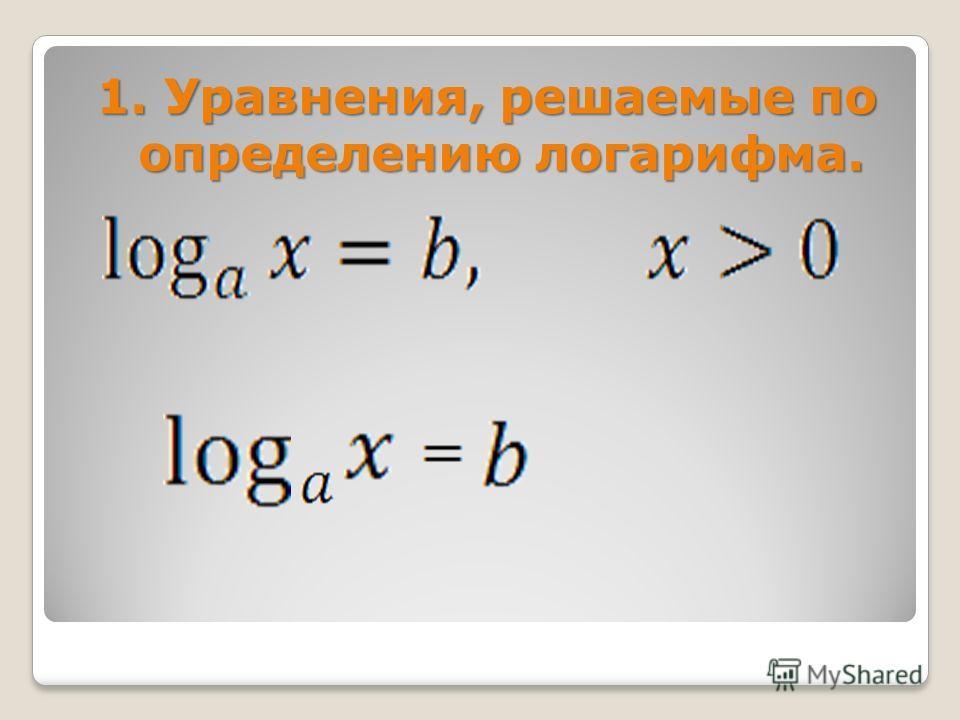 1. Уравнения, решаемые по определению логарифма.