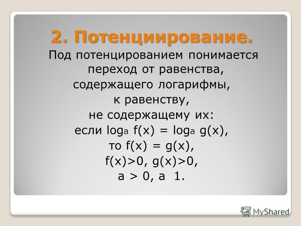 2. Потенциирование. Под потенцированием понимается переход от равенства, содержащего логарифмы, к равенству, не содержащему их: если log a f(х) = log a g(х), то f(х) = g(х), f(х)>0, g(х)>0, а > 0, а 1.