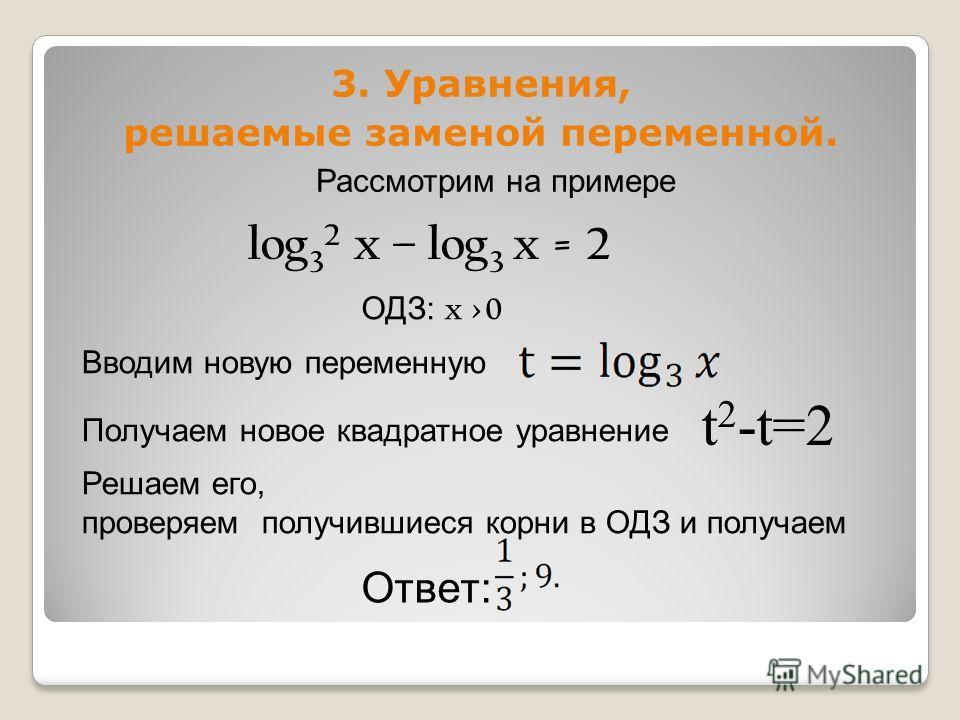 3. Уравнения, решаемые заменой переменной. Рассмотрим на примере log 3 2 x – log 3 x = 2 ОДЗ: x >0 Вводим новую переменную Получаем новое квадратное уравнение t 2 -t=2 Решаем его, проверяем получившиеся корни в ОДЗ и получаем Ответ: