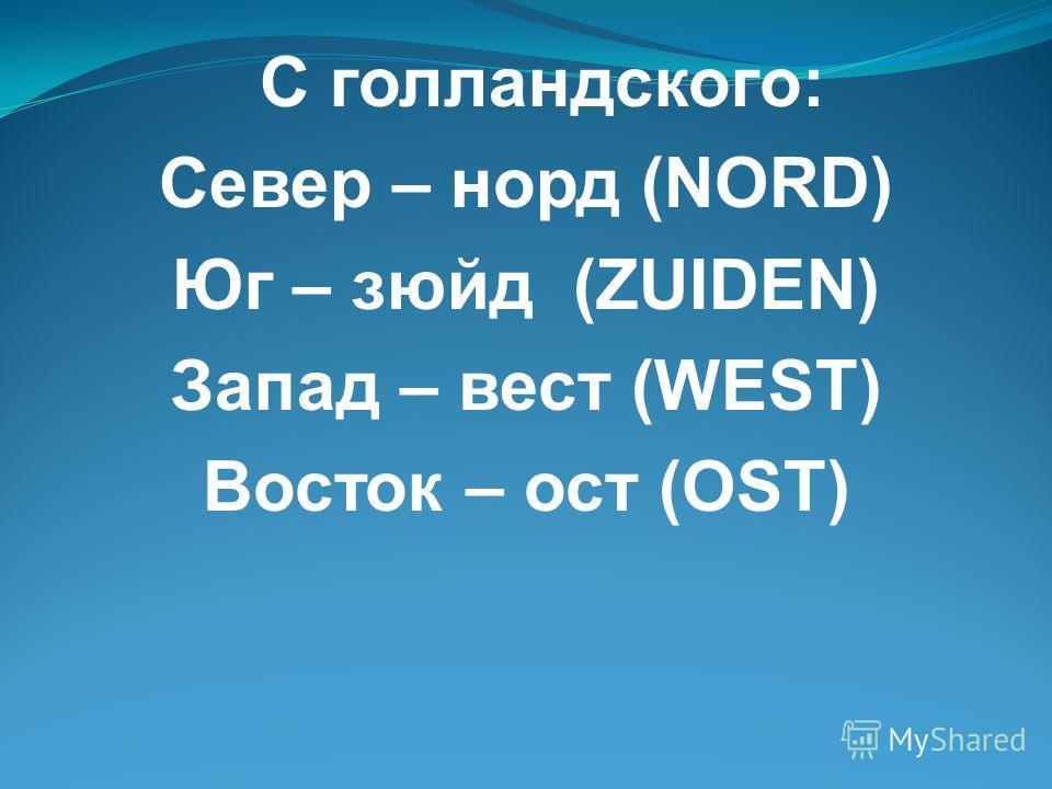 С голландского: Север – норд (NORD) Юг – зюйд (ZUIDEN) Запад – вест (WEST) Восток – ост (OST)