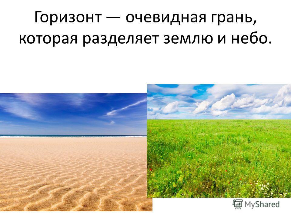 Горизонт очевидная грань, которая разделяет землю и небо.