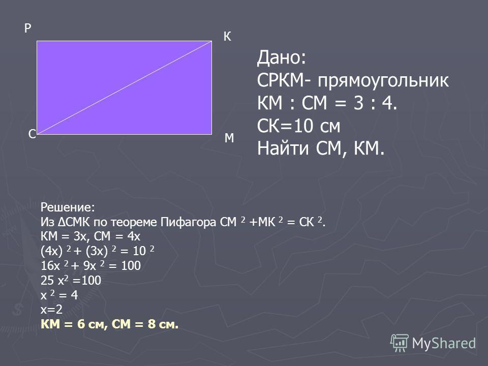 С Р К М Дано: СРКМ- прямоугольник КМ : СМ = 3 : 4. СК=10 см Найти СМ, КМ. Решение: Из СМК по теореме Пифагора СМ 2 +МК 2 = СК 2. КМ = 3х, СМ = 4х (4х) 2 + (3х) 2 = 10 2 16х 2 + 9х 2 = 100 25 х 2 =100 х 2 = 4 х=2 КМ = 6 см, СМ = 8 см.