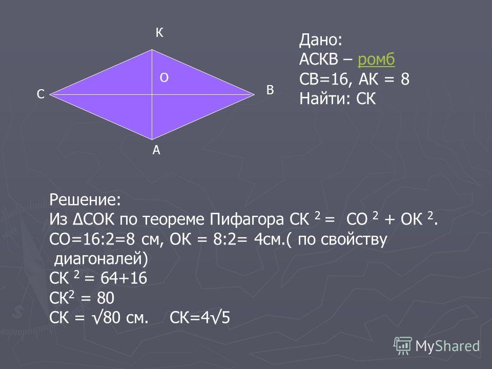 С К В А Дано: АСКВ – ромбромб СВ=16, АК = 8 Найти: СК О Решение: Из СОК по теореме Пифагора СК 2 = СО 2 + ОК 2. СО=16:2=8 см, ОК = 8:2= 4см.( по свойству диагоналей) СК 2 = 64+16 СК 2 = 80 СК = 80 см. СК=45