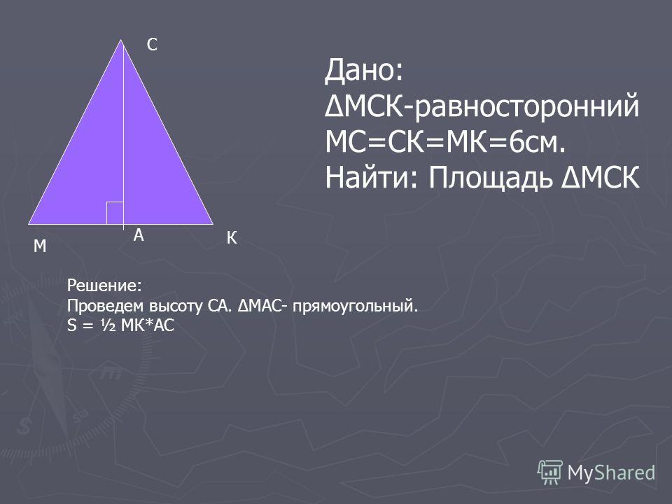 М С К Дано: МСК-равносторонний МС=СК=МК=6см. Найти: Площадь МСК Решение: Проведем высоту СА. МАС- прямоугольный. S = ½ МК*АС А