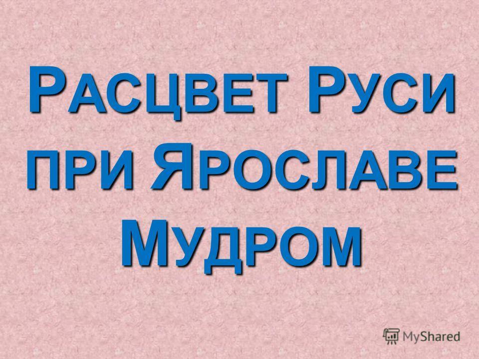 Р АСЦВЕТ Р УСИ ПРИ Я РОСЛАВЕ М УДРОМ