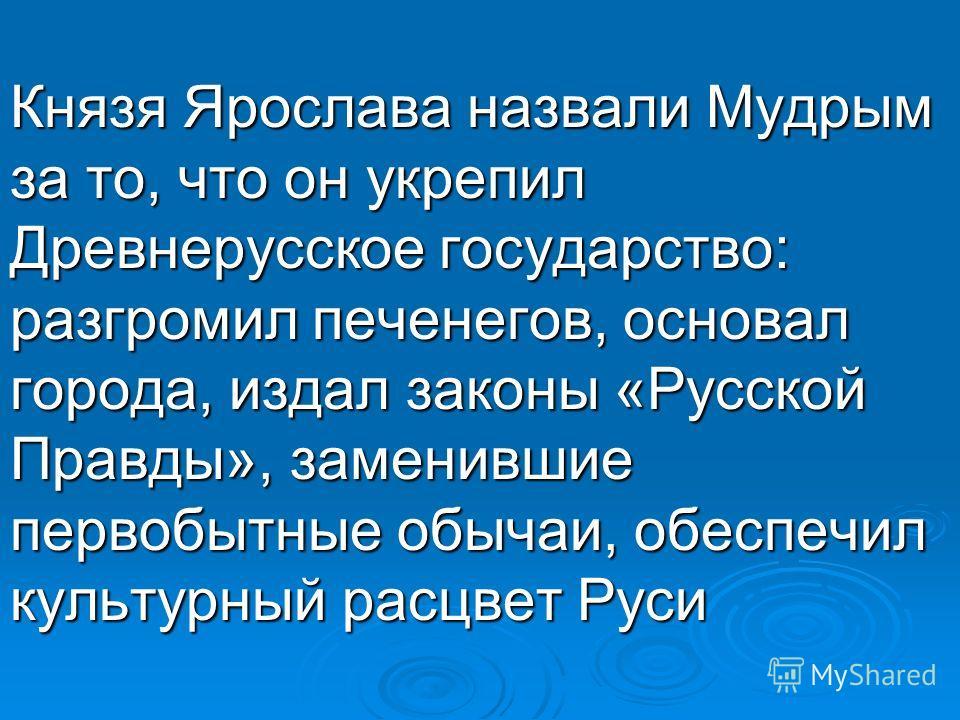 Князя Ярослава назвали Мудрым за то, что он укрепил Древнерусское государство: разгромил печенегов, основал города, издал законы «Русской Правды», заменившие первобытные обычаи, обеспечил культурный расцвет Руси