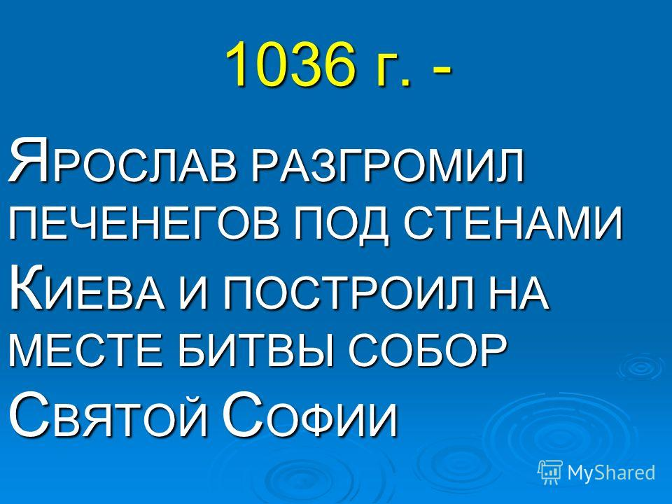1036 г. - Я РОСЛАВ РАЗГРОМИЛ ПЕЧЕНЕГОВ ПОД СТЕНАМИ К ИЕВА И ПОСТРОИЛ НА МЕСТЕ БИТВЫ СОБОР С ВЯТОЙ С ОФИИ