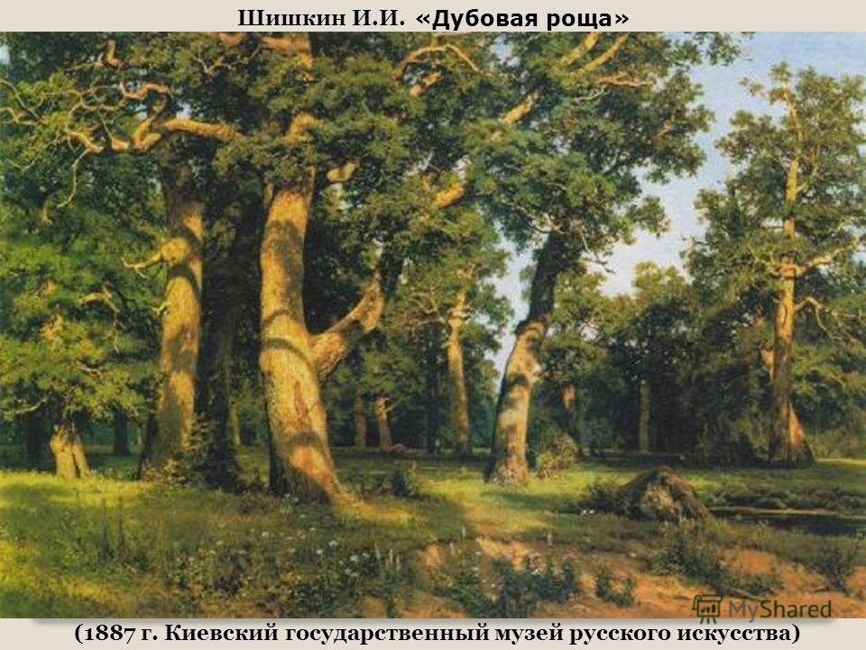 Шишкин И.И. «Дубовая роща» (1887 г. Киевский государственный музей русского искусства)